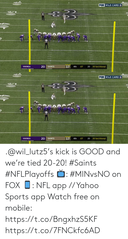 kick: FOX WILD CARD  20  17  49 Yard Attempt  VIKINGS  SAINTS  4th  :07   FOX WILD CARD  17  49 Yard Attempt  VIKINGS  SAINTS  :07  20  4th  20 .@wil_lutz5's kick is GOOD and we're tied 20-20! #Saints #NFLPlayoffs  📺: #MINvsNO on FOX 📱: NFL app // Yahoo Sports app Watch free on mobile: https://t.co/BngxhzS5KF https://t.co/7FNCkfc6AD