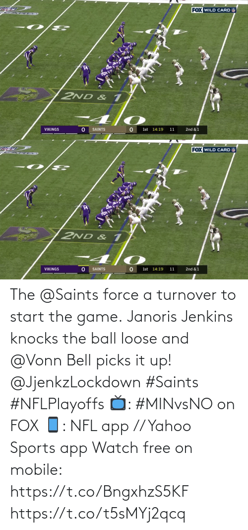 loose: FOX WILD CARD  2ND & 1  VIKINGS  SAINTS  1st 14:19  11  2nd & 1   FOX WILD CARD  2ND & 1  VIKINGS  SAINTS  1st 14:19  11  2nd & 1 The @Saints force a turnover to start the game.  Janoris Jenkins knocks the ball loose and @Vonn Bell picks it up! @JjenkzLockdown #Saints #NFLPlayoffs  📺: #MINvsNO on FOX 📱: NFL app // Yahoo Sports app Watch free on mobile: https://t.co/BngxhzS5KF https://t.co/t5sMYj2qcq