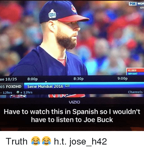 Joe Buck: FOX  WOR  BRYANT  8:30p  9:00p  ue 25 8:00p  65 FOXDHD  Serie Mundial 2016 Co  e 12hrs  Channels  12hrs  VIZIO  Have to watch this in Spanish sol wouldn't  have to listen to Joe Buck Truth 😂😂  h.t. jose_h42