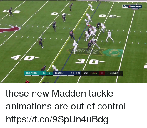 out of control: FOX  X NETWORK  RD 3  DOLPHINS 43 7 TEXANS  43 14 2nd 13:05 05  3rd & 2 these new Madden tackle animations are out of control  https://t.co/9SpUn4uBdg