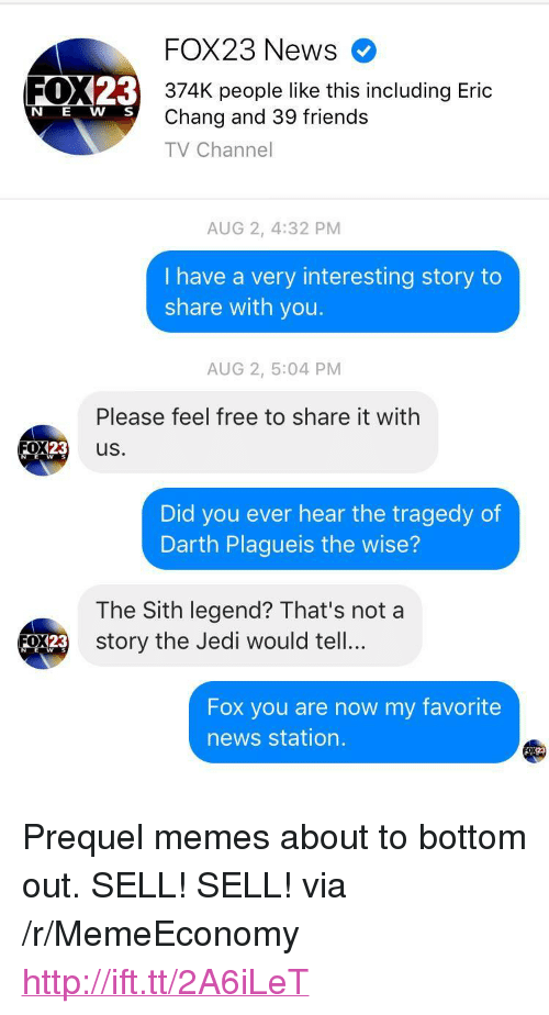 """Prequel Memes: FOX23 News  FOX23  374K people like this including Eric  Chang and 39 friends  TV Channel  N E W S  AUG 2, 4:32 PM  I have a very interesting story to  share with you.  AUG 2, 5:04 PM  Please feel free to share it with  0X23 us.  W s  Did you ever hear the tragedy of  Darth Plagueis the wise?  The Sith legend? That's not a  y the Jedi would tell...  3 stor  Fox you are now my favorite  news station.  123 <p>Prequel memes about to bottom out. SELL! SELL! via /r/MemeEconomy <a href=""""http://ift.tt/2A6iLeT"""">http://ift.tt/2A6iLeT</a></p>"""