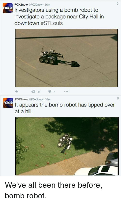 Memes, 🤖, and Fox: FOX2now  @FOX2now 36m  FOX 2  Investigators using a bomb robot to  investigate a package near City Hall in  downtown  HSTLouis  t 31 7  FOX2nowy  @FOX2now 35m  FOX 2  It appears the bomb robot has tipped over  at a hill. We've all been there before, bomb robot.