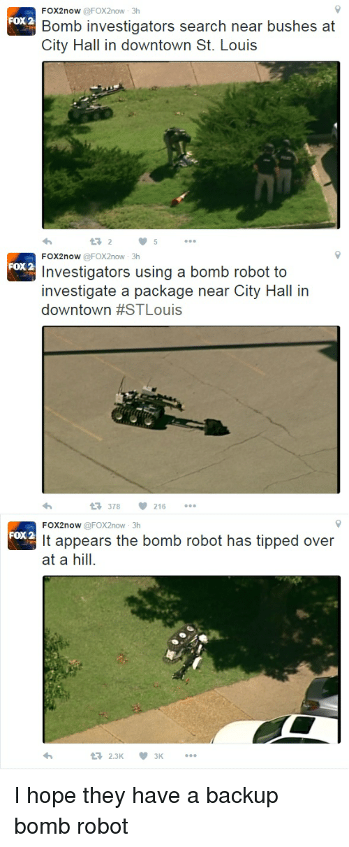 Funny, Citi, and Search: FOX2now nvestigators search near bushes at  Bomb City Hall in downtown St. Louis  FOX2now  @FOX2now 3h  FOX 2  Investigators using a bomb robot to  investigate a package near City Hall in  downtown #STLouis  t 378 216  FOX2now  @FOX2now 3h  FOX 2  It appears the bomb robot has tipped over  at a hill.  t 2.3K. I hope they have a backup bomb robot
