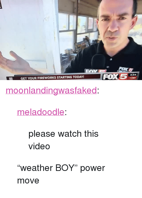"""Video: FOX5  GET YOUR FIREWORKS STARTING TODAY! <p><a href=""""http://moonlandingwasfaked.tumblr.com/post/162379533816/meladoodle-please-watch-this-video-weather-boy"""" class=""""tumblr_blog"""">moonlandingwasfaked</a>:</p> <blockquote> <p><a href=""""http://www.meladoodle.com/post/162379123871/please-watch-this-video"""" class=""""tumblr_blog"""">meladoodle</a>:</p> <blockquote><p>please watch this video</p></blockquote> <p>""""weather BOY"""" power move</p> </blockquote>"""