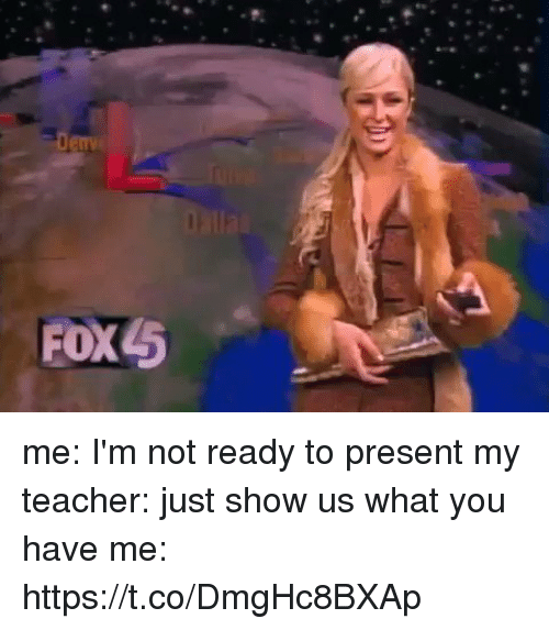 Teacher, Girl Memes, and You: FOX5 me: I'm not ready to present  my teacher: just show us what you have  me: https://t.co/DmgHc8BXAp