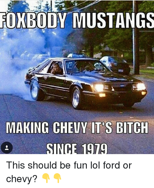 Fords: FOXBODY MUSTANGS  MAKING CHEVY ITS BITCH  SINCE 1919 This should be fun lol ford or chevy? 👇👇