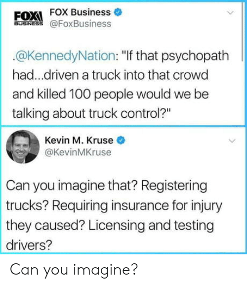 """anaconda: FOXI FOX Business o  BUSINES @FoxBusiness  @KennedyNation: """"If that psychopath   had...driven a truck into that crowo  and killed 100 people would we be  talking about truck control?""""  Kevin M. Kruse  @KevinMKruse  Can you imagine that? Registering  trucks? Requiring insurance for injury  they caused? Licensing and testing  drivers? Can you imagine?"""
