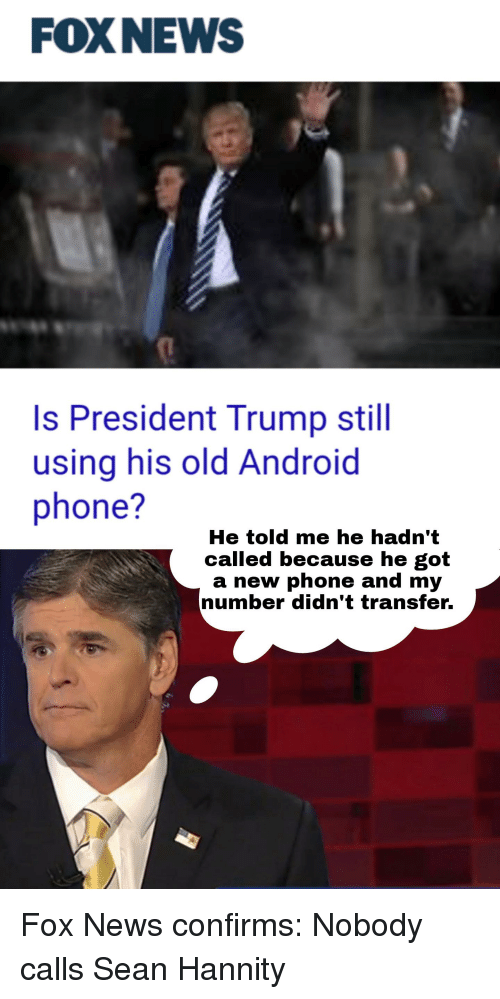 call-sean-hannity: FOXNEWS  Is President Trump still  using his old Android  phone?  He told me he hadn't  called because he got  a new phone and my  number didn't transfer Fox News confirms: Nobody calls Sean Hannity