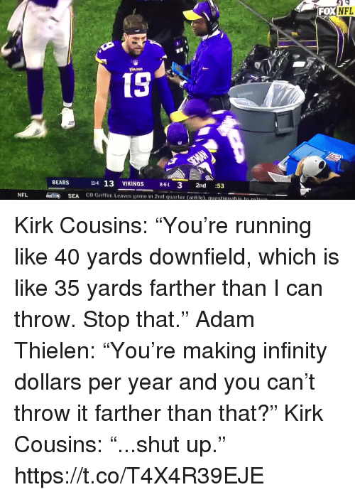 """Kirk Cousins: FOXNFL  15  14 13 VIKINGS 8-61 3 2nd :53  CB Griffin: Leaves game in 2nd quarter (ankle). questuualle le r  BEARS  NFL  SEA Kirk Cousins: """"You're running like 40 yards downfield, which is like 35 yards farther than I can throw. Stop that.""""  Adam Thielen: """"You're making infinity dollars per year and you can't throw it farther than that?""""  Kirk Cousins: """"...shut up.""""  https://t.co/T4X4R39EJE"""