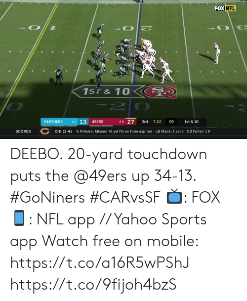 10 2: FOXNFL  1sT& 10  -2  4-2 13  6-0 27  49ERS  PANTHERS  3rd  7:22  09  1st & 10  CHI (3-4)  K Piñeiro: Missed 41-yd FG as time expired LB Mack: 1 sack CB Fuller: 1 I  SCORES DEEBO.  20-yard touchdown puts the @49ers up 34-13. #GoNiners #CARvsSF  📺: FOX 📱: NFL app // Yahoo Sports app Watch free on mobile: https://t.co/a16R5wPShJ https://t.co/9fijoh4bzS