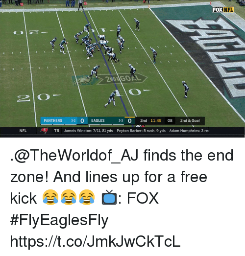 jameis: FOXNFL  2ND&İGOAL  PANTHERS 32 O EAGLES  33 0 2nd 11:45 08 2nd & Goal  NFL  TB Jameis Winston: 7/11, 81 yds Peyton Barber: 5 rush, 9 yds Adam Humphries: 3 re .@TheWorldof_AJ finds the end zone!  And lines up for a free kick 😂😂😂  📺: FOX #FlyEaglesFly https://t.co/JmkJwCkTcL
