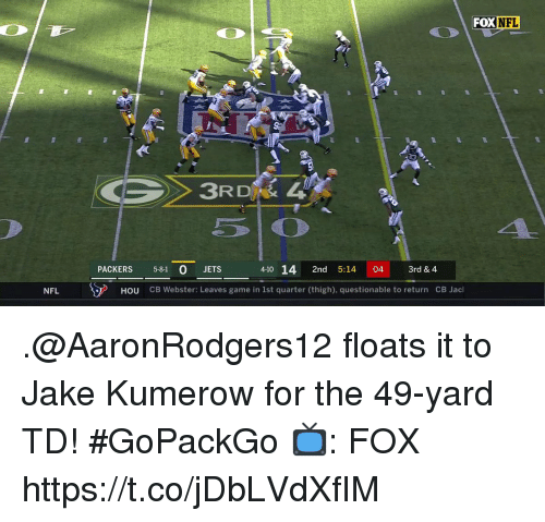 Questionable: FOXNFL  3RD  PACKERS 5-81 0 JETS  4-10 14 2nd 5:14 04 3rd & 4  NFLーーア  HOU  CB Webster: Leaves game in 1st quarter (thigh), questionable to return  CB Jacl .@AaronRodgers12 floats it to Jake Kumerow for the 49-yard TD! #GoPackGo  📺: FOX https://t.co/jDbLVdXfIM