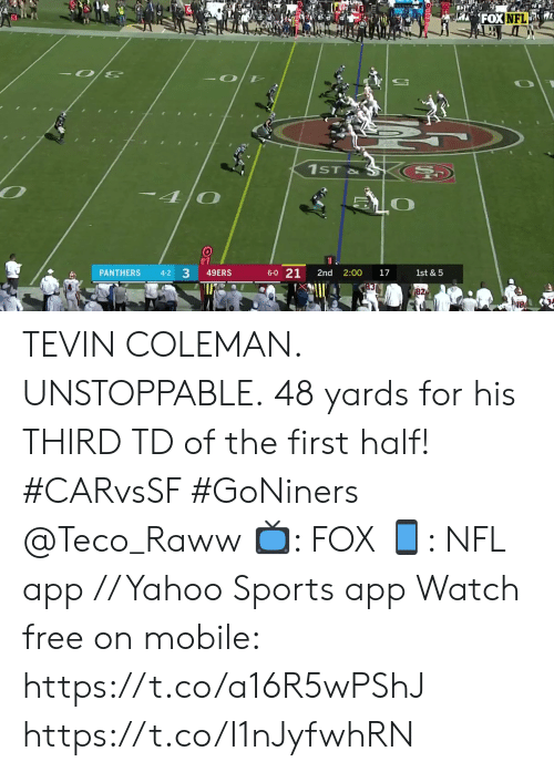 unstoppable: FOXNFL  A  -O D  1ST&  -40  3  49ERS  6-0 21  PANTHERS  1st & 5  4-2  2nd  2:00  17  82 TEVIN COLEMAN. UNSTOPPABLE.  48 yards for his THIRD TD of the first half! #CARvsSF #GoNiners @Teco_Raww  📺: FOX 📱: NFL app // Yahoo Sports app Watch free on mobile: https://t.co/a16R5wPShJ https://t.co/I1nJyfwhRN