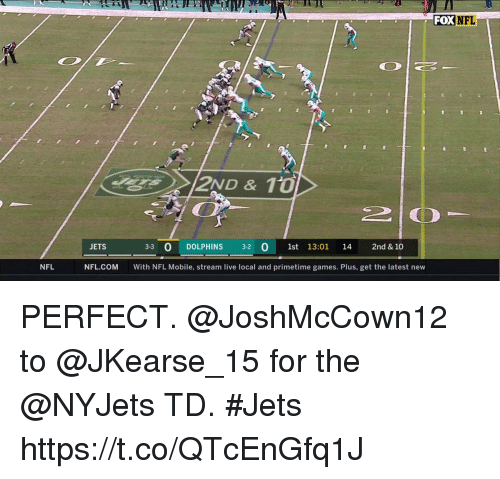 Memes, Nfl, and Dolphins: FOXNFL  JETS  3-3 0 DOLPHINS 3-2  1st 13:01 14 2nd & 10  NFL  NFL.COM  With NFL Mobile, stream live local and primetime games. Plus, get the latest new PERFECT.  @JoshMcCown12 to @JKearse_15 for the @NYJets TD. #Jets https://t.co/QTcEnGfq1J
