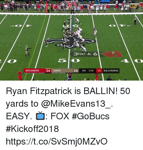 Memes, Ryan Fitzpatrick, and New Orleans Saints: FOXNFL  te  BUCCANEERS  34 SAINTS  24 3rd 3:08 04 Ball at Midfield  3 Ryan Fitzpatrick is BALLIN!  50 yards to @MikeEvans13_. EASY.  📺: FOX #GoBucs #Kickoff2018 https://t.co/SvSmj0MZvO