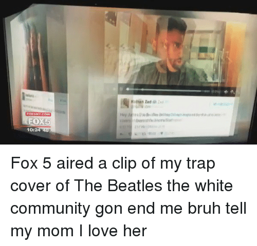 Tell My Mom I Love Her: FOXSNYCOM  FO 5  10:  Nathan Fox 5 aired a clip of my trap cover of The Beatles the white community gon end me bruh tell my mom I love her