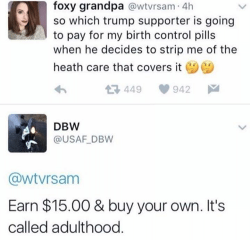 Memes, Control, and Grandpa: foxy grandpa @wtvrsam 4h  so which trump supporter is going  to pay for my birth control pills  when he decides to strip me of the  heath care that covers it  449  942  DBW  @USAF DBW  @wtvrsanm  Earn $15.00 & buy your own. Its  called adulthood.