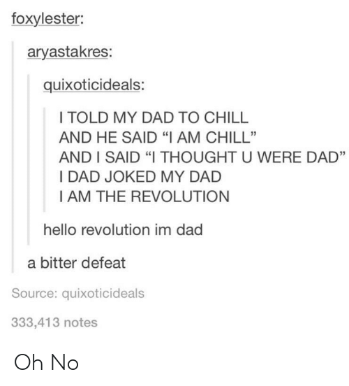 "Joked: foxylester:  aryastakres:  quixoticideals:  I TOLD MY DAD TO CHILL  AND HE SAID ""IAM CHILL""  AND I SAID ""I THOUGHT U WERE DAD""  I DAD JOKED MY DAD  I AM THE REVOLUTION  hello revolution im dad  a bitter defeat  Source: quixoticideals  333,413 notes Oh No"
