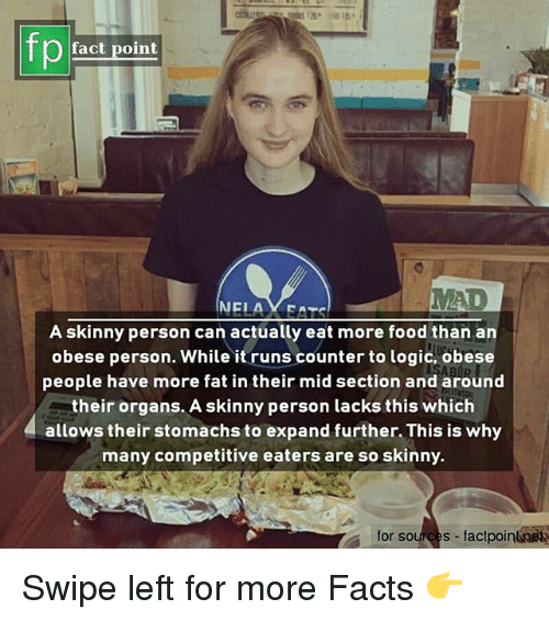 Facts, Food, and Logic: fp  ) fact point  A skinny person can actually eat more food than an  obese person. While it runs counter to logic, obese  people have more fat in their mid section and around  their organs. A skinny person lacks this whiclh  allows their stomachs to expand further. This is why  many competitive eaters are so skinny.  for sources - factpoinknets Swipe left for more Facts 👉
