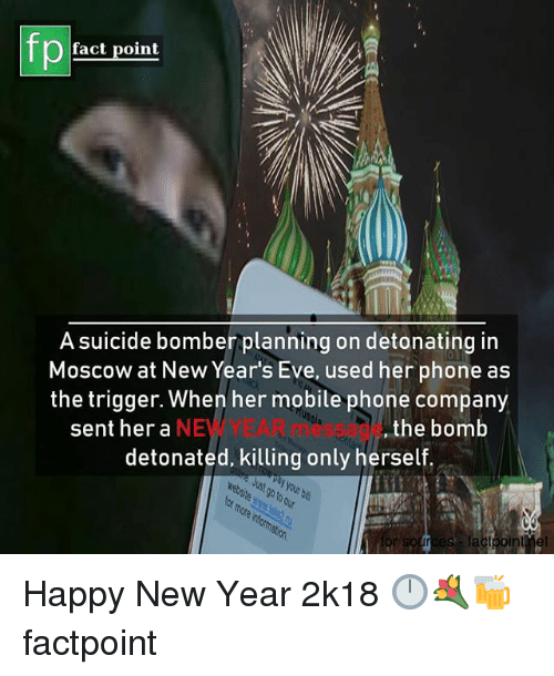 Memes, New Year's, and Phone: fp  fact point  A suicide bomber planning on detonating in  Moscow at New Year's Eve, used her phone as  the trigger. When her mobile phone company  NEW YEAR message  detonated, killing only herself  tia  sent her a  ,the bomb Happy New Year 2k18 🕛💐🍻 factpoint