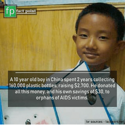Memes, Money, and China: fp  fact point  A10 year old boy in China spent 2 years collecting  160,000 plastic bottles, raising $2,700. He donated  all this money, and his own savings of $30, to  orphans of AIDS victims.  for sources facipoint.net