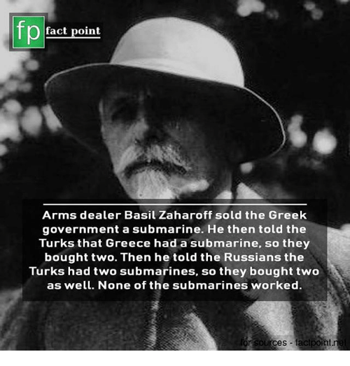 Memes, Greece, and Greek: fp  fact point  Arms dealer Basil Zaharoff sold the Greek  government a submarine. He then told the  Turks that Greece had a submarine, so they  bought two. Then he told the Russians the  Turks had two submarines, so they bought two  as well. None of the submarines worked  or sources factpont