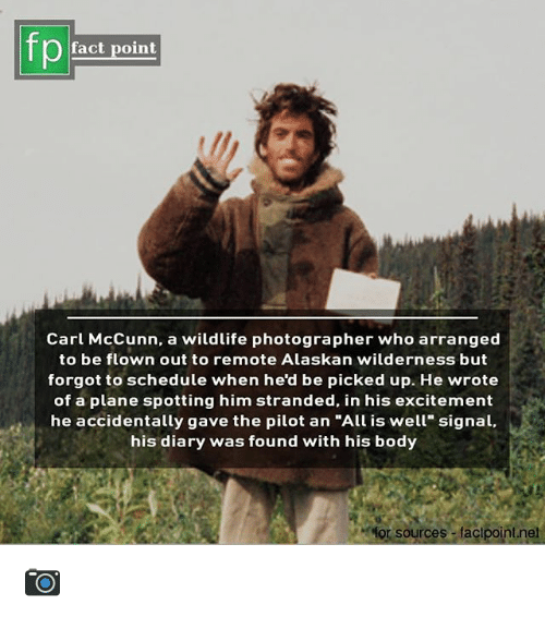 """Memes, Schedule, and 🤖: fp  fact point  Carl McCunn, a wildlife photographer who arranged  to be flown out to remote Alaskan wilderness but  forgot to schedule when he'd be picked up. He wrote  of a plane spotting him stranded, in his excitement  he accidentally gave the pilot an """"All is well"""" signal,  his diary was found with his body  for sources factpointnet 📷"""