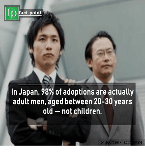 Children, Memes, and Japan: fp  fact point  In Japan, 98% of adoptions are actually  adult men, aged between 20-30 years  old - not children.  for sources-factp nt.net
