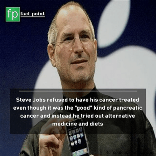 """Memes, Steve Jobs, and Cancer: fp  fact point  Steve Jobs refused to have his cancer treated  even though it was the """"good"""" kind of pancreatic  cancer and instead he tried out alternative  medicine and diets  or soirc"""