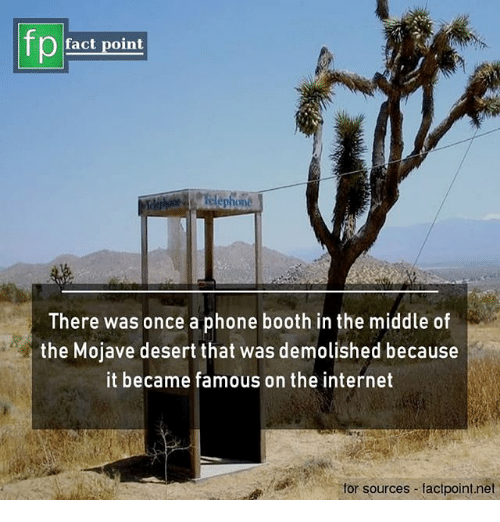 Internet, Memes, and Phone: fp  fact point  There was once a phone booth in the middle o  the Mojave desert that was demolished because  it became famous on the internet  for sources factpoint.net