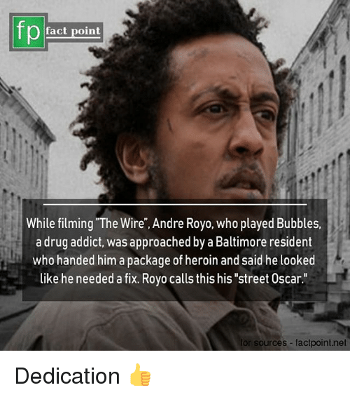 "drug addict: fp  fact point  While filming ""The Wire"", Andre Royo, who played Bubbles.  a drug addict, was approached by a Baltimore resident  who handed him a package of heroin and said he looked  like he needed a fix. Royo calls this his ""street Oscar.""  for sources factpoint.net Dedication 👍"