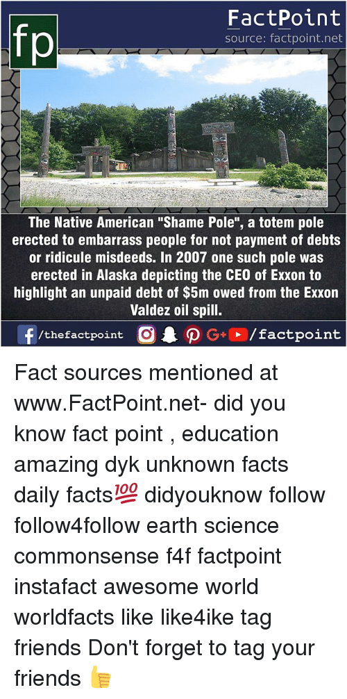"Facts, Friends, and Memes: fp  FactPoint  source: factpoint.net  21  The Native American ""Shame Pole"", a totem pole  erected to embarrass people for not payment of debts  or ridicule misdeeds. In 2007 one such pole was  erected in Alaska depicting the CEO of Exxon to  highlight an unpaid debt of $5m owed from the Exxon  Valdez oil spill. Fact sources mentioned at www.FactPoint.net- did you know fact point , education amazing dyk unknown facts daily facts💯 didyouknow follow follow4follow earth science commonsense f4f factpoint instafact awesome world worldfacts like like4ike tag friends Don't forget to tag your friends 👍"