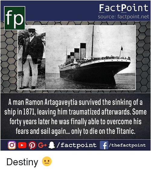 Ramon: fp  FactPoint  source: factpoint.net  A man Ramon Artagaveytia survived the sinking of a  ship in 1871, leaving him traumatized afterwards. Some  forty years later he was finally able to overcome his  fears and sail again.. only to die on the Titanic. Destiny 😐