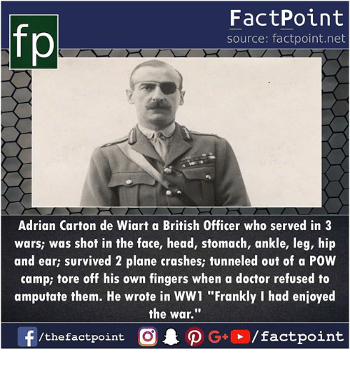 "Doctor, Head, and Memes: fp  FactPoint  source: factpoint.net  Adrian Carton de Wiart a British Officer who served in3  wars; was shof in the face, head, stomach, ankle, leg, hip  and ear; survived 2 plane crashes; tunneled out of a POW  camp; tore off his own fingers when a doctor refused to  amputate them. He wrote in WW1 ""Frankly I had enjoyed  the war."""""