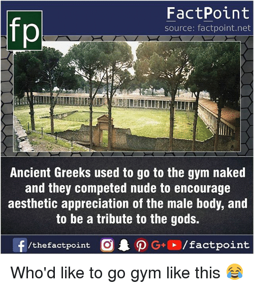 Gym, Memes, and Aesthetic: fp  FactPoint  source: factpoint.net  Ancient Greeks used to go to the gym naked  and they competed nude to encourage  aesthetic appreciation of the male body, and  to be a tribute to the gods.  f/thefactpoint  G+/factpoint Who'd like to go gym like this 😂