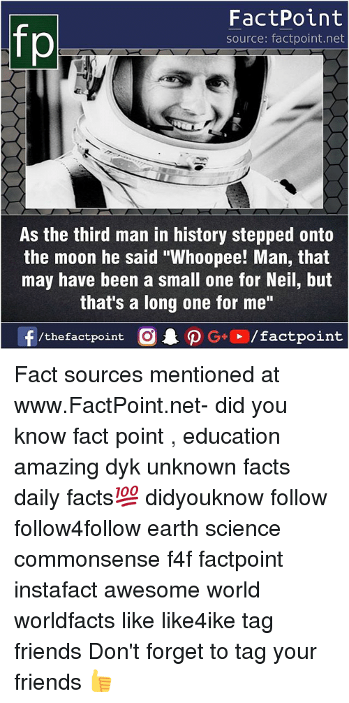 "Facts, Friends, and Memes: fp  FactPoint  source: factpoint.net  As the third man in history stepped onto  the moon he said ""Whoopee! Man, that  may have been a small one for Neil, but  that's a long one for me""  f/thefactpoint G+/factpoint Fact sources mentioned at www.FactPoint.net- did you know fact point , education amazing dyk unknown facts daily facts💯 didyouknow follow follow4follow earth science commonsense f4f factpoint instafact awesome world worldfacts like like4ike tag friends Don't forget to tag your friends 👍"