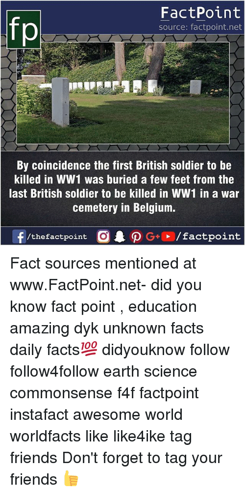 ww1: fp  FactPoint  source: factpoint.net  By coincidence the first British soldier to be  killed in WW1 was buried a few feet from the  last British soldier to be killed in WW1 in a war  cemetery in Belgium. Fact sources mentioned at www.FactPoint.net- did you know fact point , education amazing dyk unknown facts daily facts💯 didyouknow follow follow4follow earth science commonsense f4f factpoint instafact awesome world worldfacts like like4ike tag friends Don't forget to tag your friends 👍