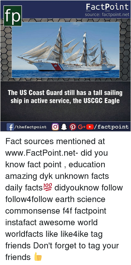 Facts, Friends, and Memes: fp  FactPoint  source: factpoint.net  COAST CUARD  The US Coast Guard still has a tall sailing  ship in active service, the USCGC Eagle  f/thefactpoint  G+/factpoint Fact sources mentioned at www.FactPoint.net- did you know fact point , education amazing dyk unknown facts daily facts💯 didyouknow follow follow4follow earth science commonsense f4f factpoint instafact awesome world worldfacts like like4ike tag friends Don't forget to tag your friends 👍