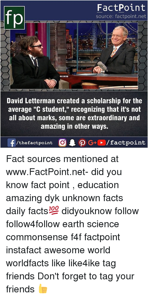 """Facts, Friends, and Memes: fp  FactPoint  source: factpoint.net  David Letterman created a scholarship for the  average """"C student,"""" recognizing that it's not  all about marks, some are extraordinary and  amazing in other ways. Fact sources mentioned at www.FactPoint.net- did you know fact point , education amazing dyk unknown facts daily facts💯 didyouknow follow follow4follow earth science commonsense f4f factpoint instafact awesome world worldfacts like like4ike tag friends Don't forget to tag your friends 👍"""