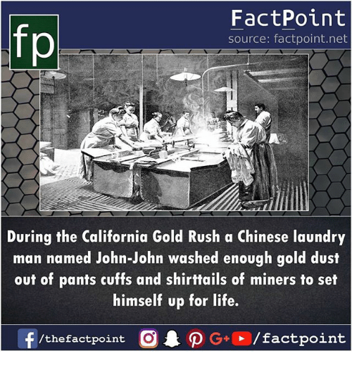 Laundry, Life, and Memes: fp  FactPoint  source: factpoint.net  During the California Gold Rush a Chinese laundry  man named John-John washed enough gold dust  out of pants cuffs and shirttails of miners to set  himself up for life.