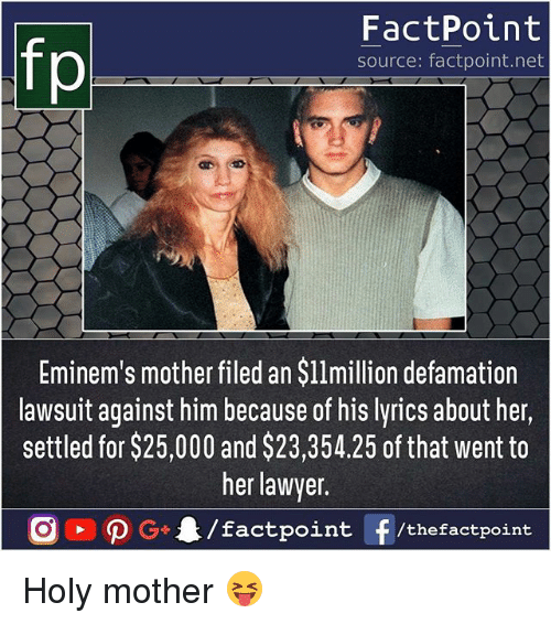 Lawyered: fp  FactPoint  source: factpoint.net  Eminem's mother filed an $l1million defamation  lawsuit against him because of his lyrics about her,  settled for $25,000 and $23,354.25 of that went to  her lawyer  nt/thefactpoint Holy mother 😝