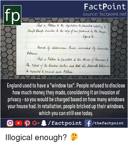 """England, Memes, and Money: fp  FactPoint  source: factpoint.net  England used to have a """"window tax. People refused to disclose  how much money they made, considering it an invasion of  privacy-so you would be charged based on how many windows  your house had. In retaliation, people bricked up their windows,  which you can still see today Illogical enough? 🤔"""