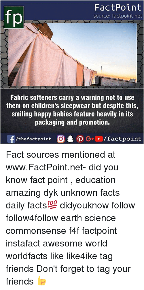Facts, Friends, and Memes: fp  FactPoint  source: factpoint.net  Fabric softeners carry a warning not to use  them on children's sleepwear but despite this,  smiling happy babies feature heavily in its  packaging and promotion.  f/thefactpoint  G+/factpoint Fact sources mentioned at www.FactPoint.net- did you know fact point , education amazing dyk unknown facts daily facts💯 didyouknow follow follow4follow earth science commonsense f4f factpoint instafact awesome world worldfacts like like4ike tag friends Don't forget to tag your friends 👍