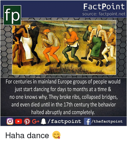 Dancing, Memes, and Europe: fp  FactPoint  source: factpoint.net  For centuries in mainland Europe groups of people would  just start dancing for days to months at a time &  no one knows why. They broke ribs, collapsed bridges,  and even died until in the 17th century the behavior  halted abruptly and completely.  G/factpoint f/thefactpoint Haha dance 😋