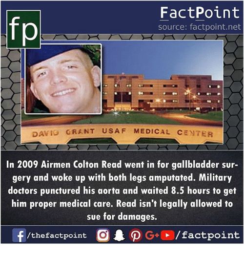 Memes, Military, and Aorta: fp  FactPoint  source: factpoint.net  GRANT USAF MEDICAL CENTER  AVIO  In 2009 Airmen Colton Read went in for gallbladder sur-  gery and woke up with both legs amputated. Military  doctors punctured his aorta and waited 8.5 hours to get  him proper medical care. Read isn't legally allowed to  sue for damages,