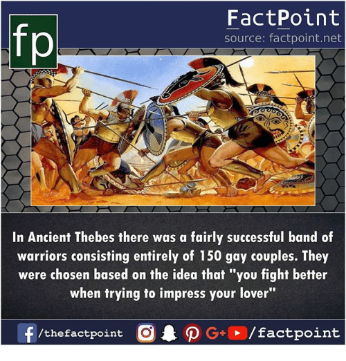 "Memes, Warriors, and Ancient: fp  FactPoint  source: factpoint.net  In Ancient Thebes there was a fairly successful band of  warriors consisting entirely of 150 gay couples. They  were chosen based on the idea that ""you fight better  when trying to impress your lover""  f/thefactpoint O·P G,, /factpoint"