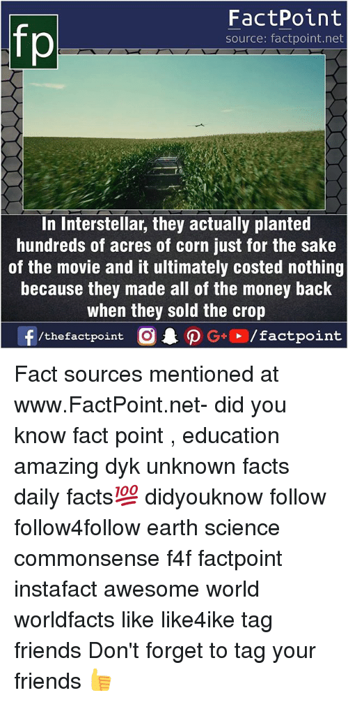 Facts, Friends, and Interstellar: fp  FactPoint  source: factpoint.net  In Interstellar, they actually planted  hundreds of acres of corn just for the sake  of the movie and it ultimately costed nothing  because they made all of the money back  when they sold the crop Fact sources mentioned at www.FactPoint.net- did you know fact point , education amazing dyk unknown facts daily facts💯 didyouknow follow follow4follow earth science commonsense f4f factpoint instafact awesome world worldfacts like like4ike tag friends Don't forget to tag your friends 👍