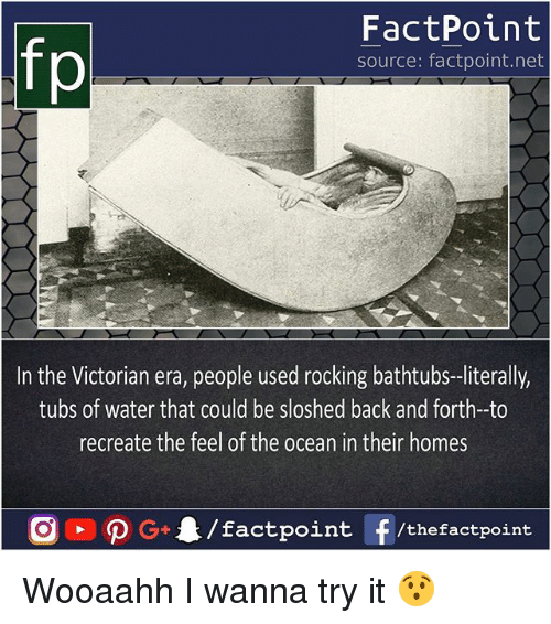 The Feel: fp  FactPoint  source: factpoint.net  In the Victorian era, people used rocking bathtubs-literally,  tubs of water that could be sloshed back and forth-to  recreate the feel of the ocean in their homes Wooaahh I wanna try it 😯