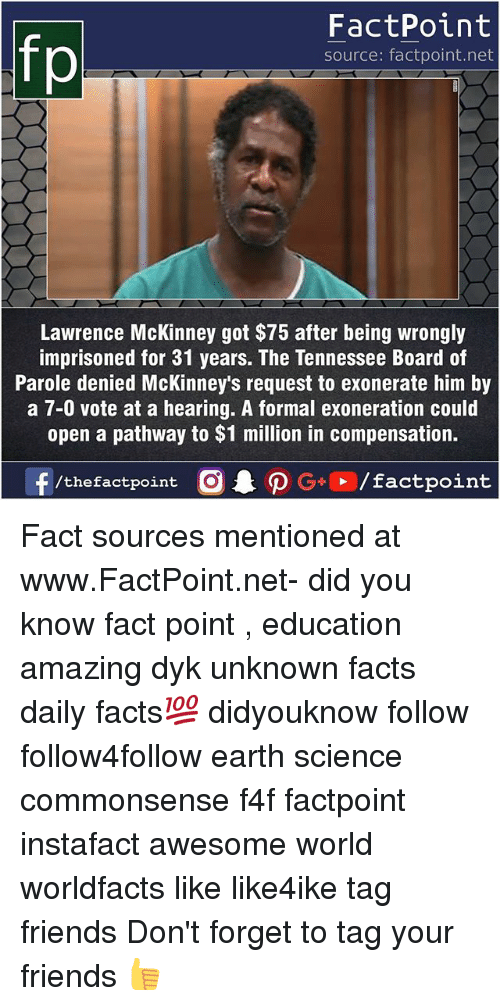Facts, Friends, and Memes: fp  FactPoint  source: factpoint.net  Lawrence McKinney got $75 after being wrongly  imprisoned for 31 years. The Tennessee Board of  Parole denied McKinney's request to exonerate him by  a 7-0 vote at a hearing. A formal exoneration could  open a pathway to $1 million in compensation. Fact sources mentioned at www.FactPoint.net- did you know fact point , education amazing dyk unknown facts daily facts💯 didyouknow follow follow4follow earth science commonsense f4f factpoint instafact awesome world worldfacts like like4ike tag friends Don't forget to tag your friends 👍