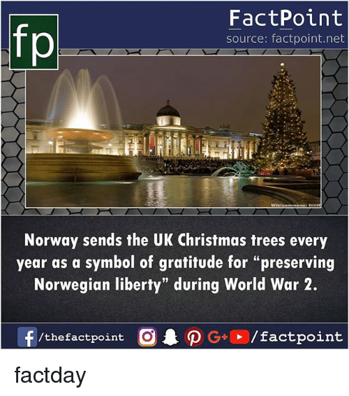 "Christmas, Memes, and Norway: fp  FactPoint  source: factpoint.net  Norway sends the UK Christmas trees every  year as a symbol of gratitude for ""preserving  Norwegian liberty"" during World War 2.  /thefactpoint O factday"